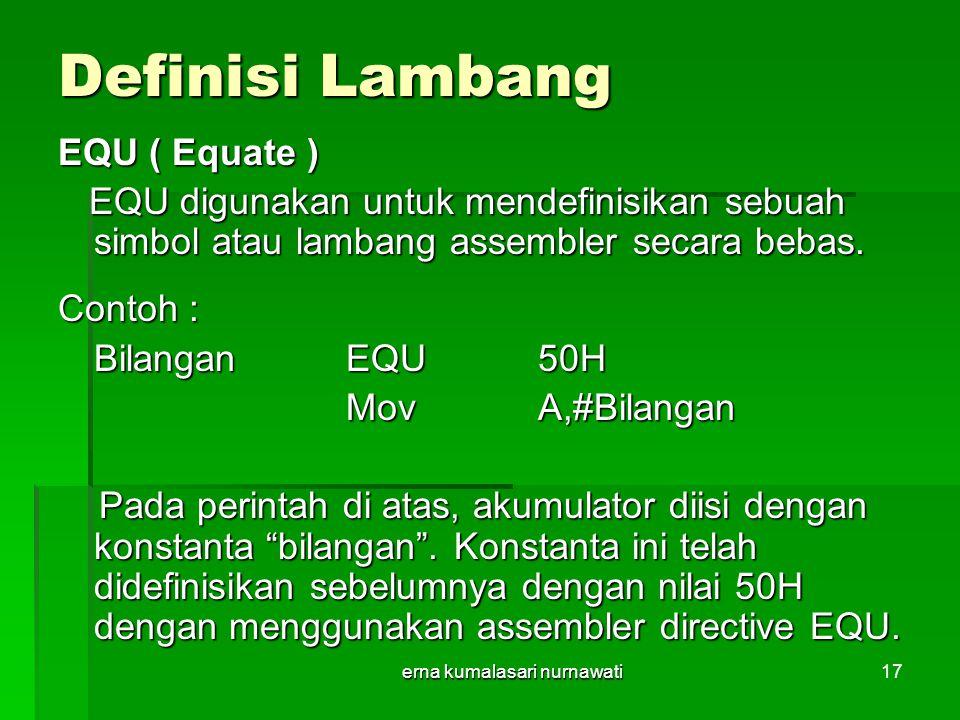 erna kumalasari nurnawati17 Definisi Lambang EQU ( Equate ) EQU digunakan untuk mendefinisikan sebuah simbol atau lambang assembler secara bebas.