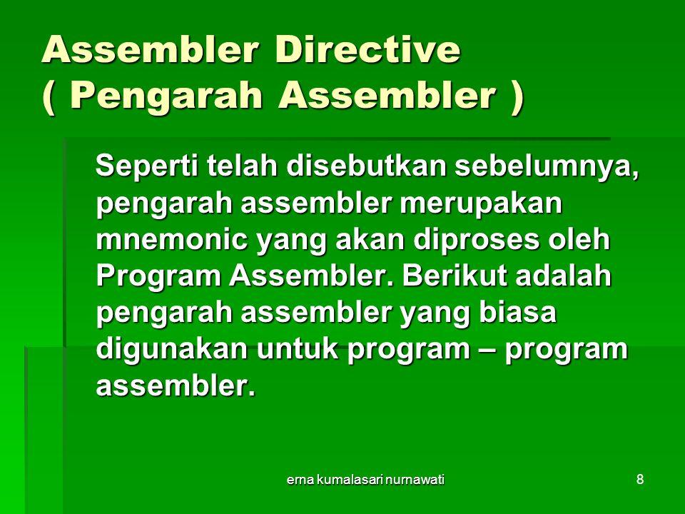 erna kumalasari nurnawati8 Assembler Directive ( Pengarah Assembler ) Seperti telah disebutkan sebelumnya, pengarah assembler merupakan mnemonic yang akan diproses oleh Program Assembler.