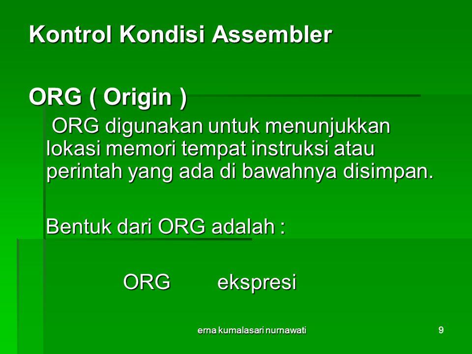 erna kumalasari nurnawati9 Kontrol Kondisi Assembler ORG ( Origin ) ORG digunakan untuk menunjukkan lokasi memori tempat instruksi atau perintah yang ada di bawahnya disimpan.