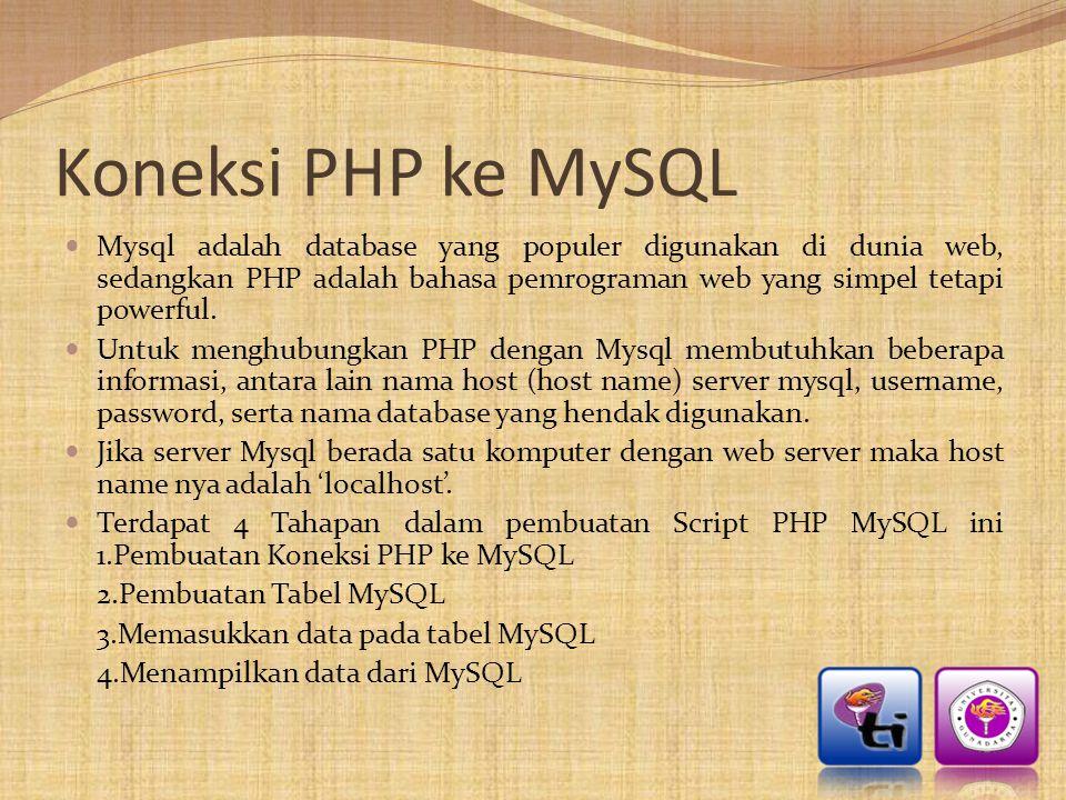 Script Koneksi PHP ke MySQL Pertama kita akan membuat script koneksi PHP ke MySQL  <?php $hostmysql = localhost ; $username = mysql_username ; $password = mysql_password ; $database = nama_database ;  $conn = mysql_connect( $hostmysql , $username , $password ); if (!$conn) die ( Gagal Melakukan Koneksi ); mysql_select_db($database,$conn) or die ( Database Tidak Diketemukan di Server ); .