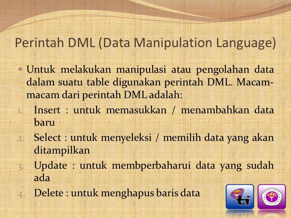 Perintah DML (Data Manipulation Language)  Untuk melakukan manipulasi atau pengolahan data dalam suatu table digunakan perintah DML. Macam- macam dar