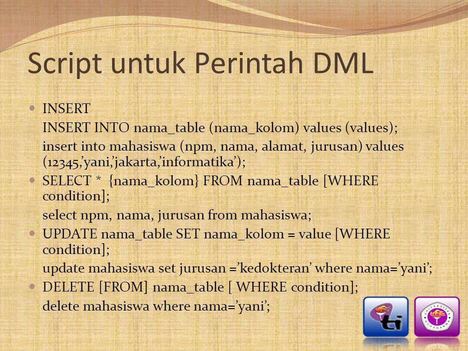 Script untuk Perintah DML  INSERT INSERT INTO nama_table (nama_kolom) values (values); insert into mahasiswa (npm, nama, alamat, jurusan) values (123