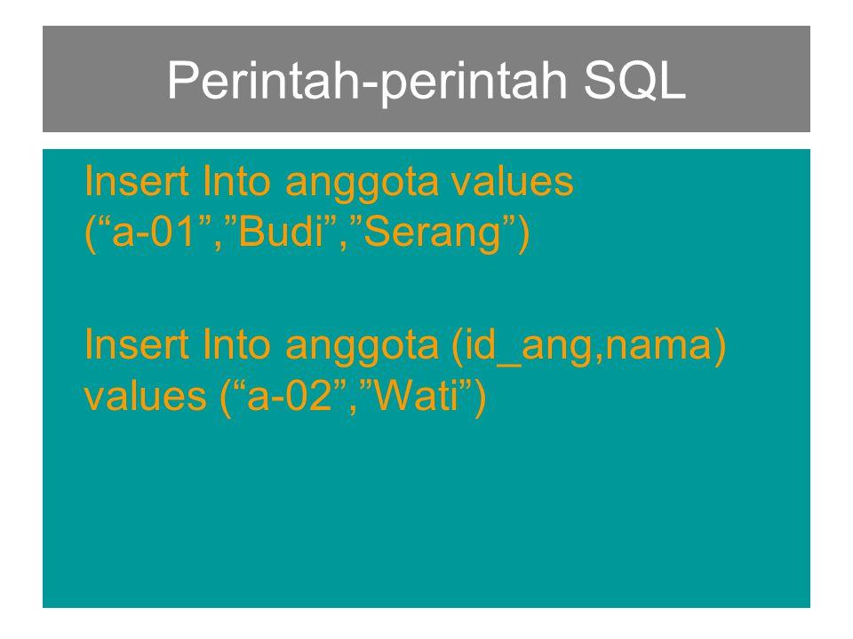 Perintah-perintah SQL Insert Into anggota values ( a-01 , Budi , Serang ) Insert Into anggota (id_ang,nama) values ( a-02 , Wati )