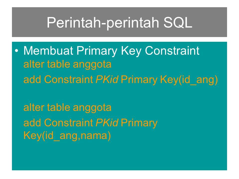Perintah-perintah SQL •Membuat Primary Key Constraint alter table anggota add Constraint PKid Primary Key(id_ang) alter table anggota add Constraint P