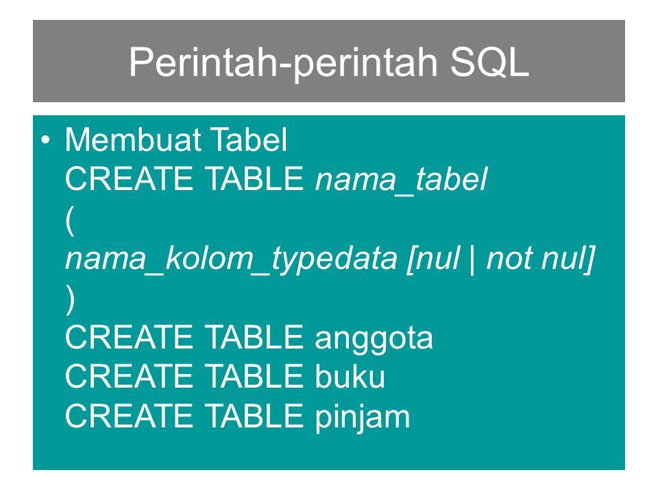 Perintah-perintah SQL •Membuat Tabel CREATE TABLE nama_tabel ( nama_kolom_typedata [nul | not nul] ) CREATE TABLE anggota CREATE TABLE buku CREATE TAB