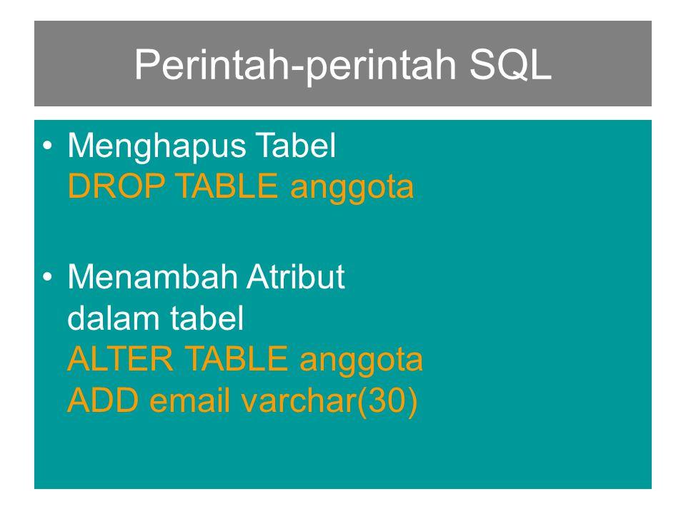 Perintah-perintah SQL •Menghapus Tabel DROP TABLE anggota •Menambah Atribut dalam tabel ALTER TABLE anggota ADD email varchar(30)