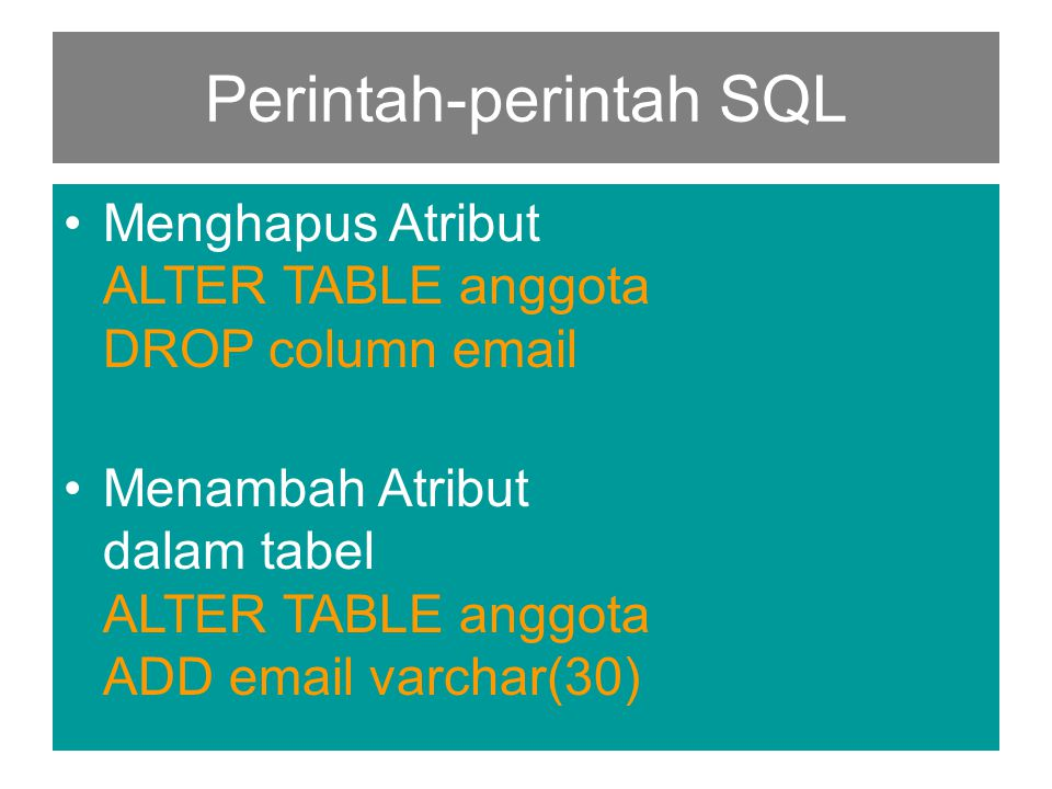 Perintah-perintah SQL •Menghapus Atribut ALTER TABLE anggota DROP column email •Menambah Atribut dalam tabel ALTER TABLE anggota ADD email varchar(30)