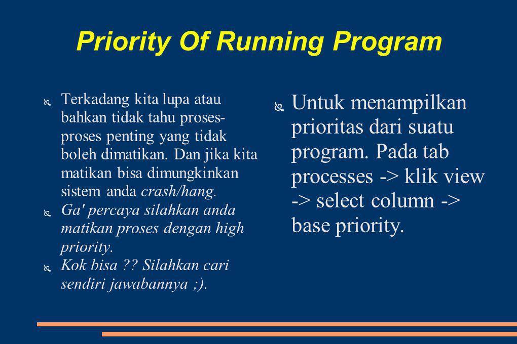 Priority Of Running Program ● Terkadang kita lupa atau bahkan tidak tahu proses- proses penting yang tidak boleh dimatikan.