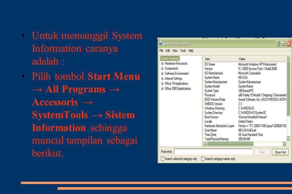 •Untuk memanggil System Information caranya adalah : •Pilih tombol Start Menu → All Programs → Accessoris → SystemTools → Sistem Information sehingga muncul tampilan sebagai berikut.