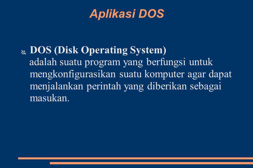 Aplikasi DOS ● DOS (Disk Operating System) adalah suatu program yang berfungsi untuk mengkonfigurasikan suatu komputer agar dapat menjalankan perintah yang diberikan sebagai masukan.