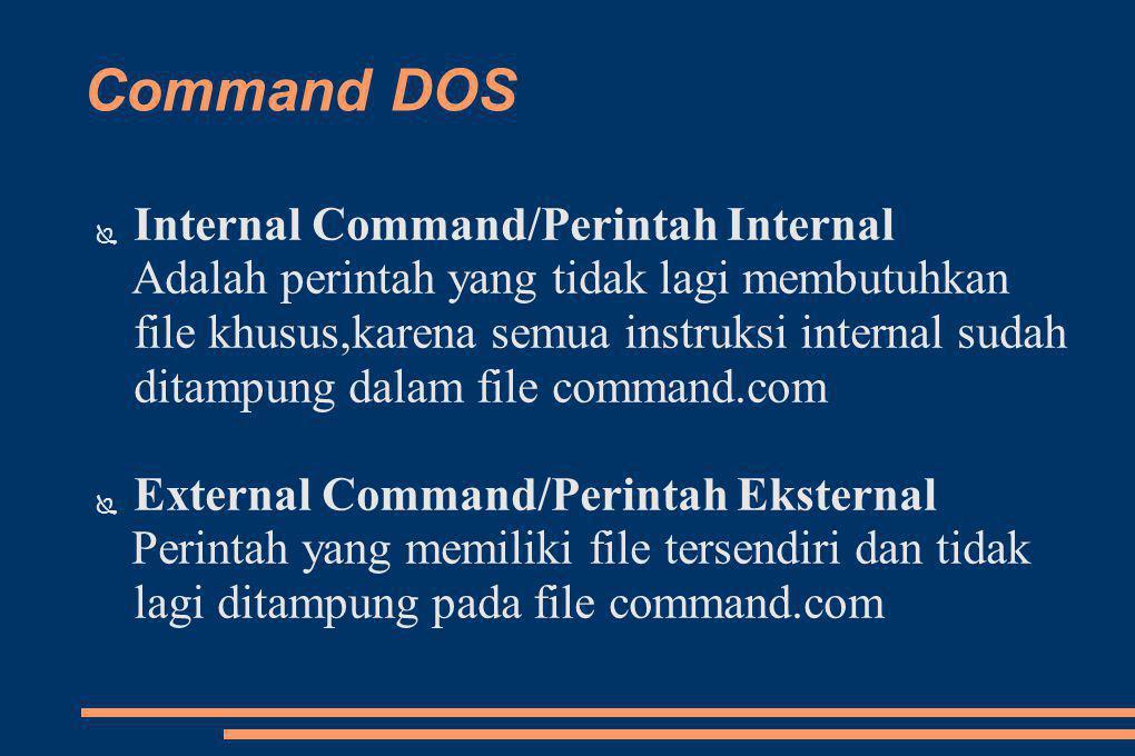 Command DOS ● Internal Command/Perintah Internal Adalah perintah yang tidak lagi membutuhkan file khusus,karena semua instruksi internal sudah ditampung dalam file command.com ● External Command/Perintah Eksternal Perintah yang memiliki file tersendiri dan tidak lagi ditampung pada file command.com