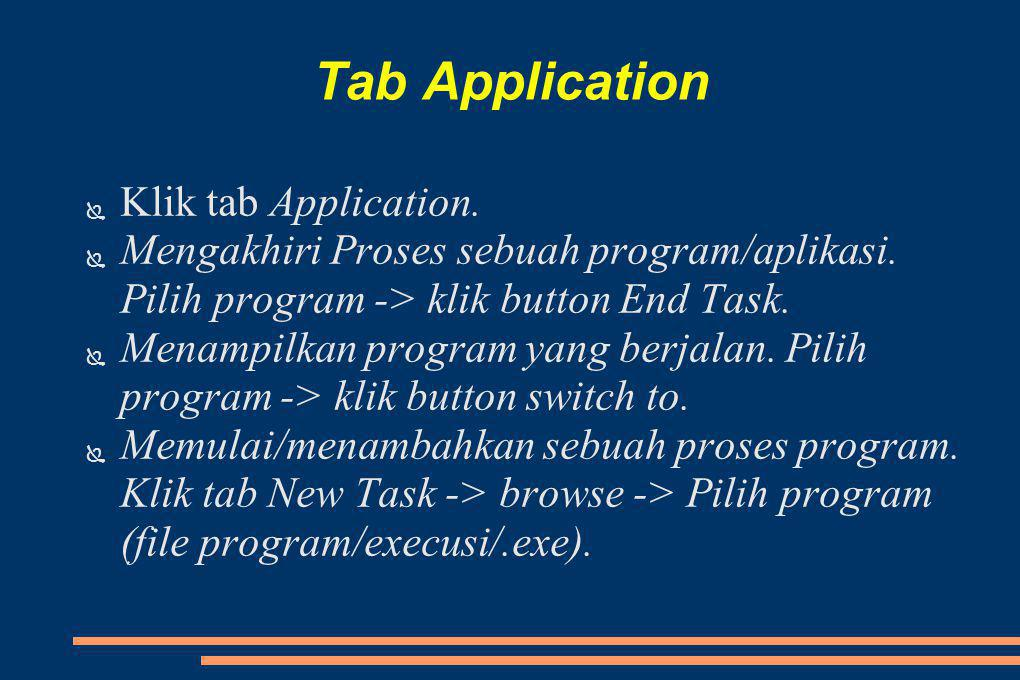 Tab Application ● Klik tab Application. ● Mengakhiri Proses sebuah program/aplikasi. Pilih program -> klik button End Task. ● Menampilkan program yang