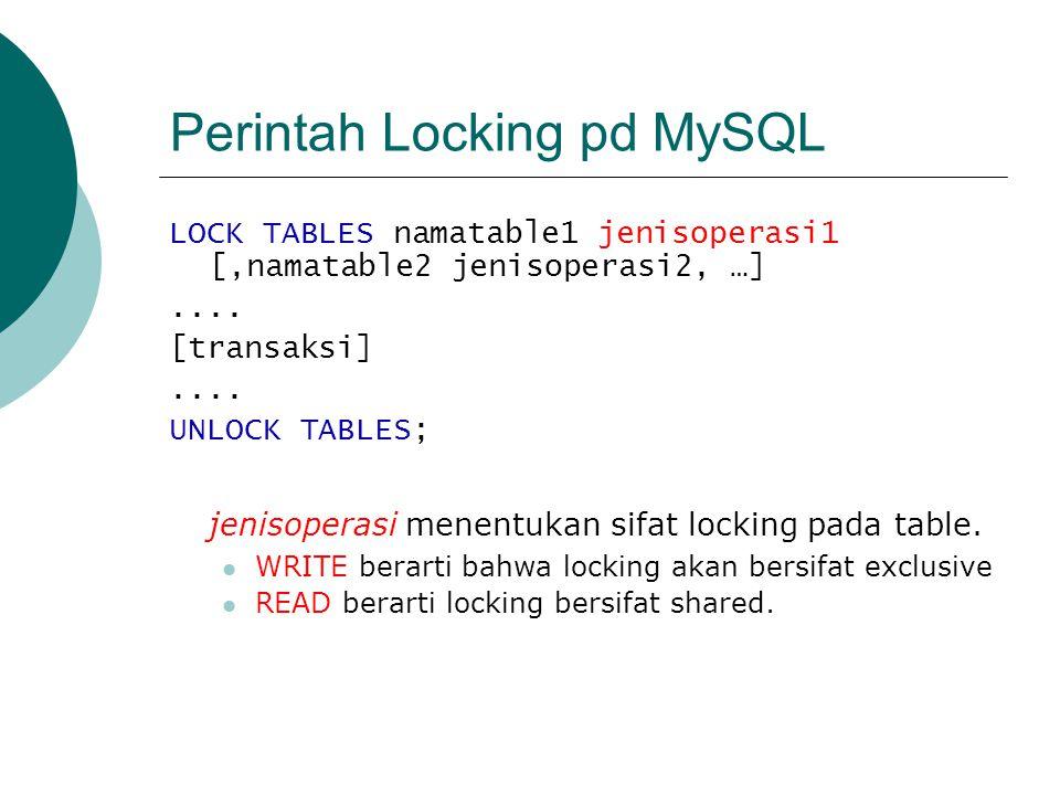 Perintah Locking pd MySQL LOCK TABLES namatable1 jenisoperasi1 [,namatable2 jenisoperasi2, …].... [transaksi].... UNLOCK TABLES; jenisoperasi menentuk