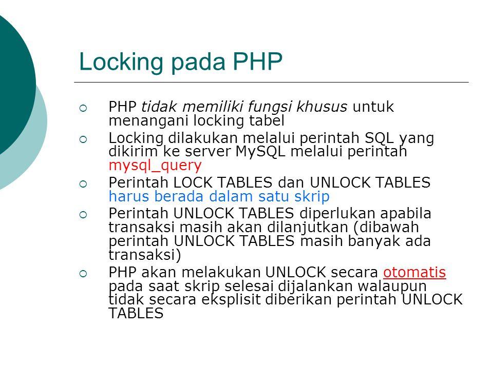 Locking pada PHP  PHP tidak memiliki fungsi khusus untuk menangani locking tabel  Locking dilakukan melalui perintah SQL yang dikirim ke server MySQ