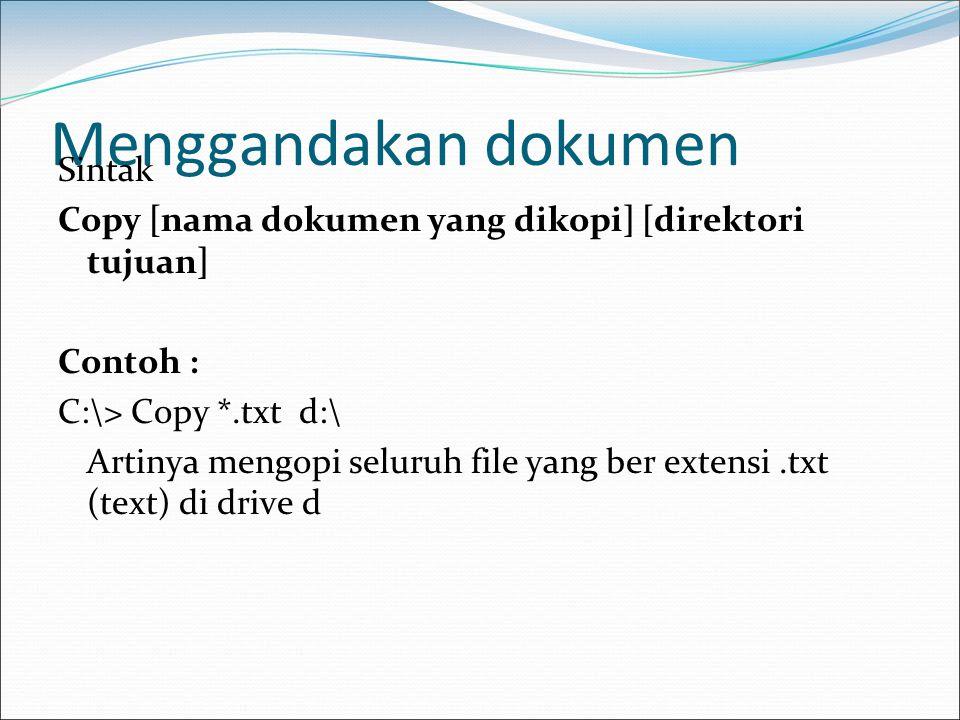Menggandakan dokumen Sintak Copy [nama dokumen yang dikopi] [direktori tujuan] Contoh : C:\> Copy *.txt d:\ Artinya mengopi seluruh file yang ber exte