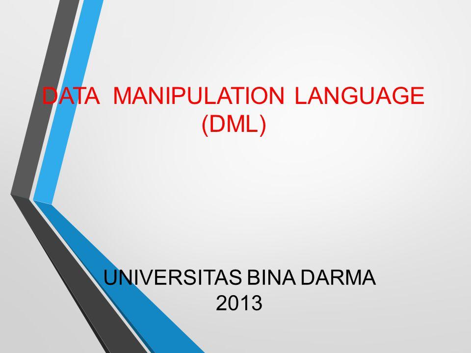 UNIVERSITAS BINA DARMA 2013 DATA MANIPULATION LANGUAGE (DML)