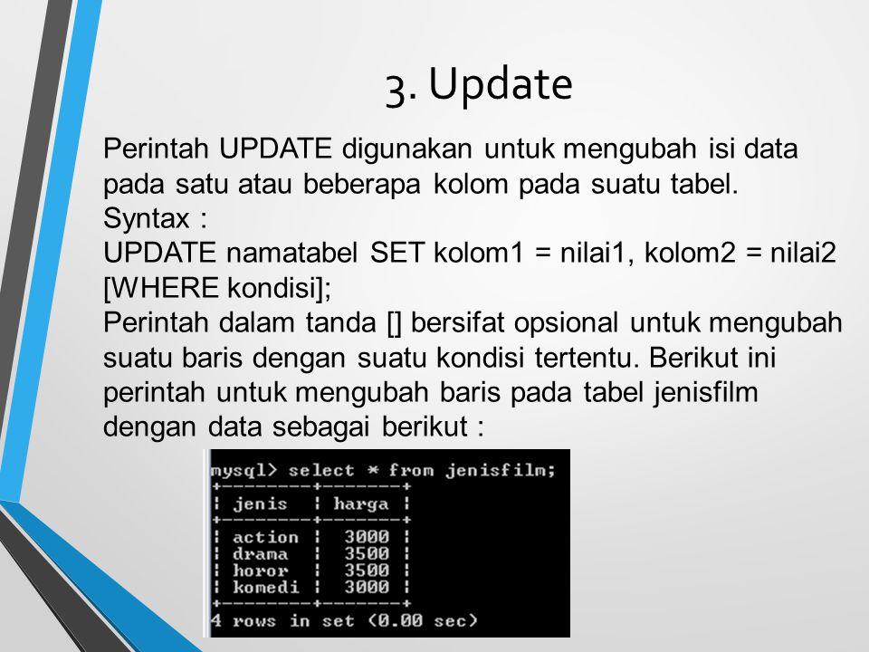 3. Update Perintah UPDATE digunakan untuk mengubah isi data pada satu atau beberapa kolom pada suatu tabel. Syntax : UPDATE namatabel SET kolom1 = nil