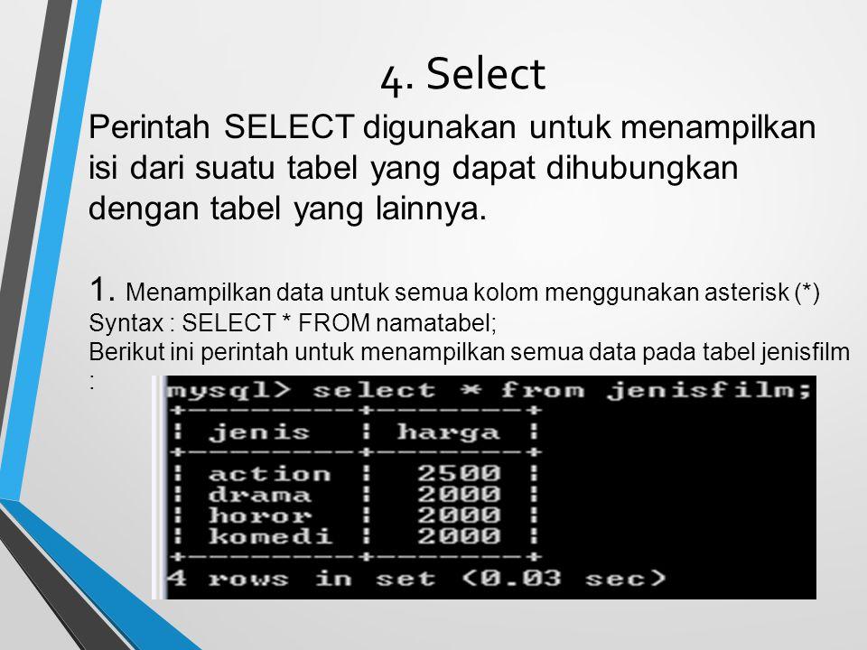 4. Select Perintah SELECT digunakan untuk menampilkan isi dari suatu tabel yang dapat dihubungkan dengan tabel yang lainnya. 1. Menampilkan data untuk