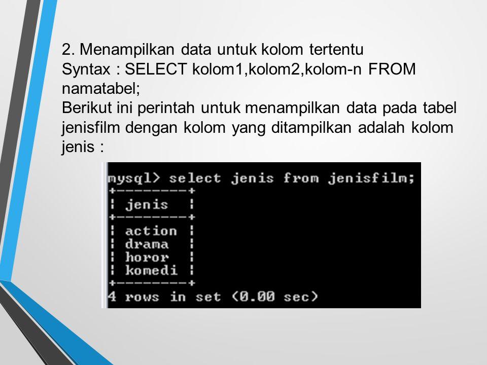 2. Menampilkan data untuk kolom tertentu Syntax : SELECT kolom1,kolom2,kolom-n FROM namatabel; Berikut ini perintah untuk menampilkan data pada tabel