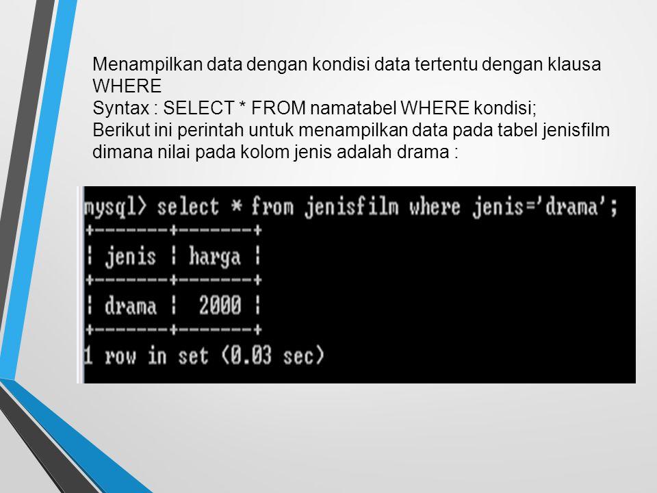 Menampilkan data dengan kondisi data tertentu dengan klausa WHERE Syntax : SELECT * FROM namatabel WHERE kondisi; Berikut ini perintah untuk menampilkan data pada tabel jenisfilm dimana nilai pada kolom jenis adalah drama :