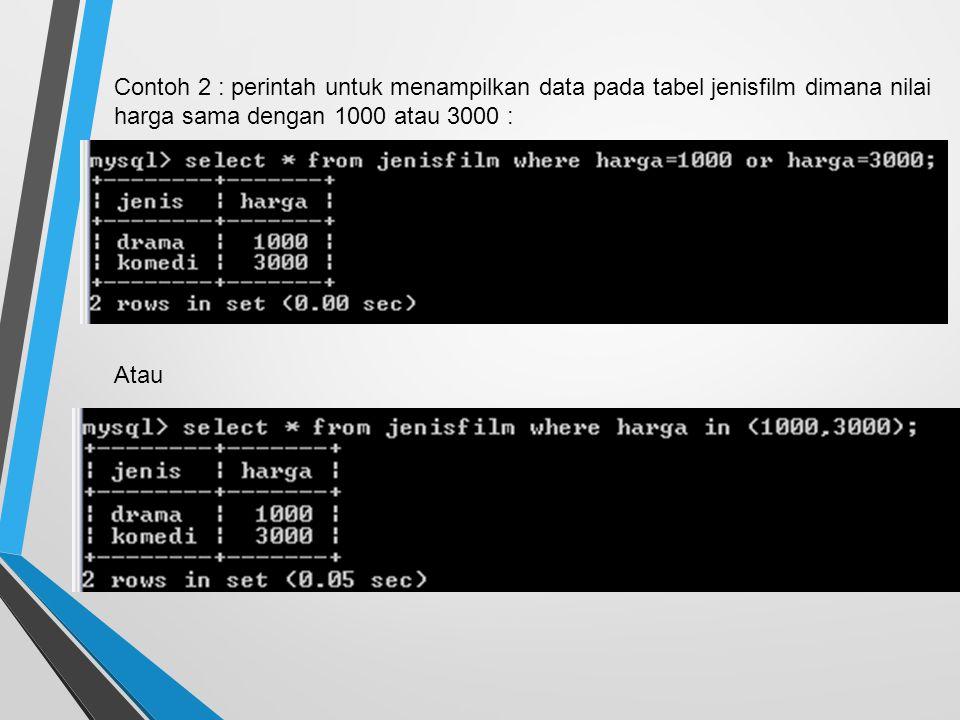 Contoh 2 : perintah untuk menampilkan data pada tabel jenisfilm dimana nilai harga sama dengan 1000 atau 3000 : Atau