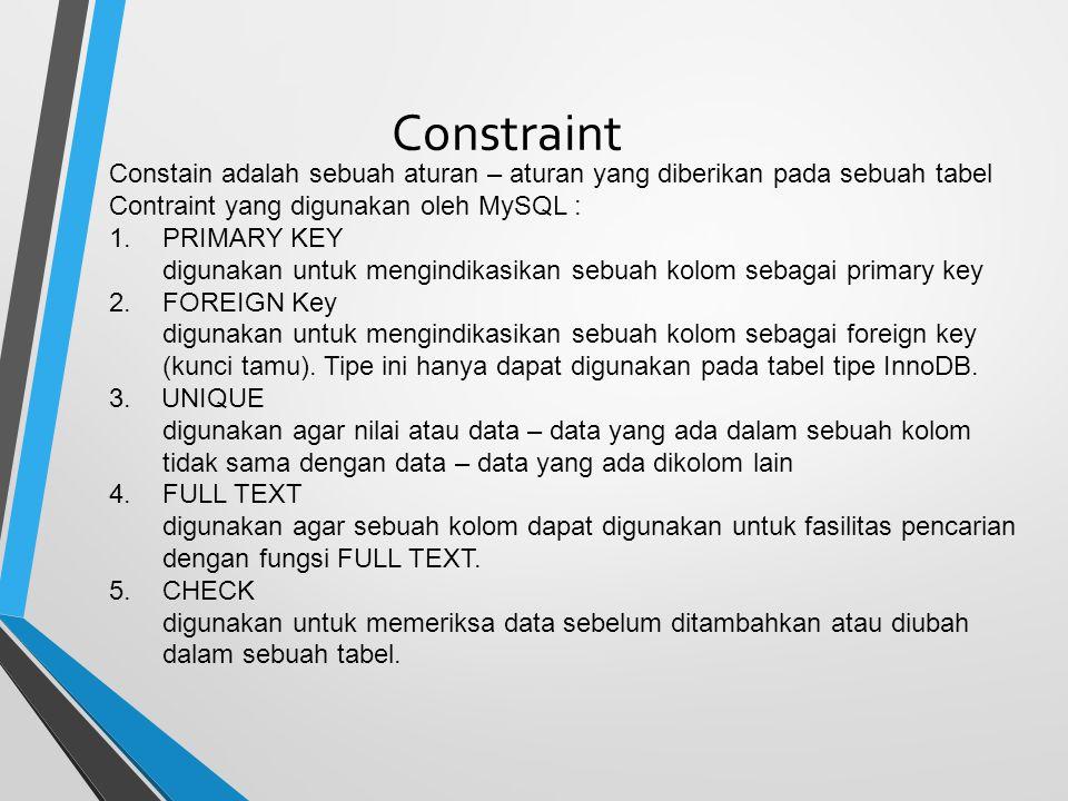 Constraint Constain adalah sebuah aturan – aturan yang diberikan pada sebuah tabel Contraint yang digunakan oleh MySQL : 1.PRIMARY KEY digunakan untuk mengindikasikan sebuah kolom sebagai primary key 2.FOREIGN Key digunakan untuk mengindikasikan sebuah kolom sebagai foreign key (kunci tamu).