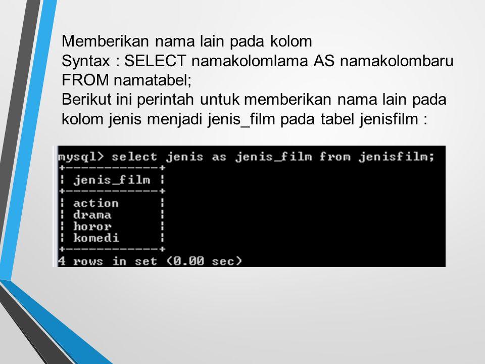 Memberikan nama lain pada kolom Syntax : SELECT namakolomlama AS namakolombaru FROM namatabel; Berikut ini perintah untuk memberikan nama lain pada kolom jenis menjadi jenis_film pada tabel jenisfilm :