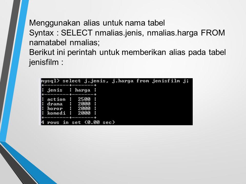 Menggunakan alias untuk nama tabel Syntax : SELECT nmalias.jenis, nmalias.harga FROM namatabel nmalias; Berikut ini perintah untuk memberikan alias pada tabel jenisfilm :