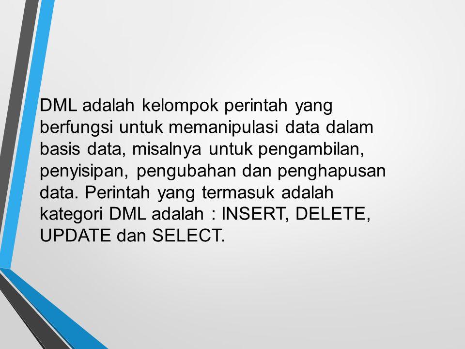 DML adalah kelompok perintah yang berfungsi untuk memanipulasi data dalam basis data, misalnya untuk pengambilan, penyisipan, pengubahan dan penghapusan data.