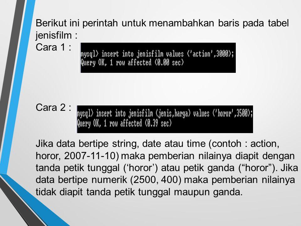 Berikut ini perintah untuk menambahkan baris pada tabel jenisfilm : Cara 1 : Cara 2 : Jika data bertipe string, date atau time (contoh : action, horor, 2007-11-10) maka pemberian nilainya diapit dengan tanda petik tunggal ('horor') atau petik ganda ( horor ).