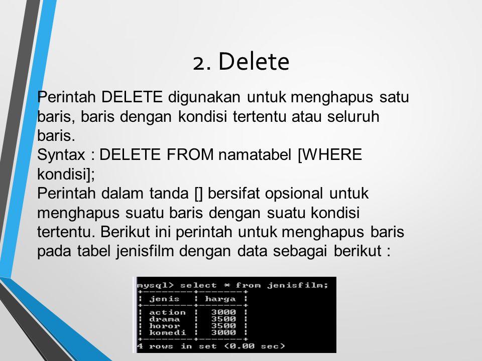 2. Delete Perintah DELETE digunakan untuk menghapus satu baris, baris dengan kondisi tertentu atau seluruh baris. Syntax : DELETE FROM namatabel [WHER