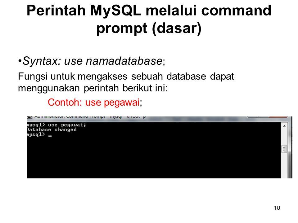 10 Perintah MySQL melalui command prompt (dasar) •Syntax: use namadatabase ; Fungsi untuk mengakses sebuah database dapat menggunakan perintah berikut
