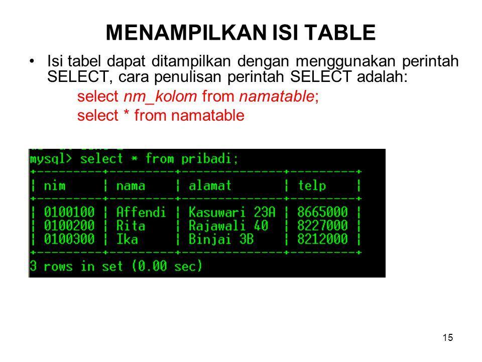 15 MENAMPILKAN ISI TABLE •Isi tabel dapat ditampilkan dengan menggunakan perintah SELECT, cara penulisan perintah SELECT adalah: select nm_kolom from