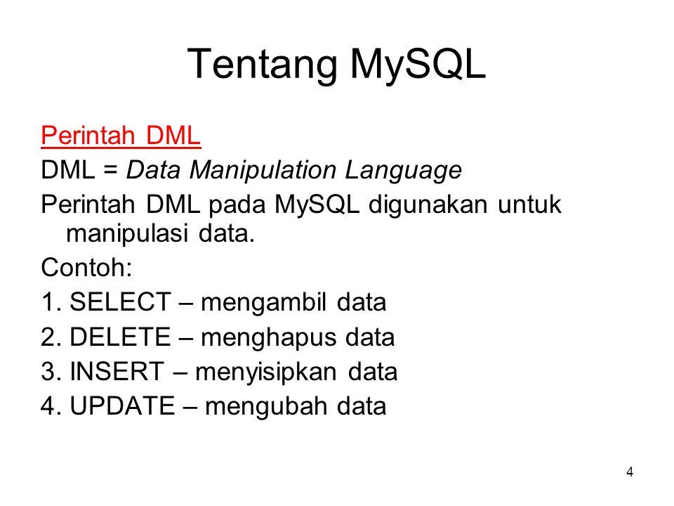 4 Tentang MySQL Perintah DML DML = Data Manipulation Language Perintah DML pada MySQL digunakan untuk manipulasi data. Contoh: 1. SELECT – mengambil d