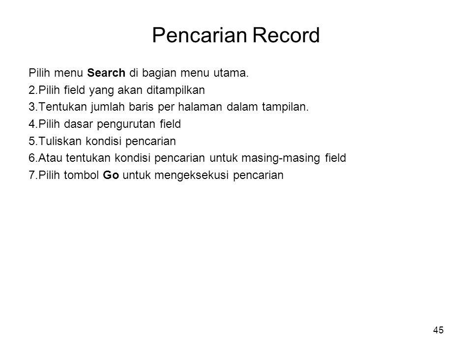 45 Pencarian Record Pilih menu Search di bagian menu utama. 2.Pilih field yang akan ditampilkan 3.Tentukan jumlah baris per halaman dalam tampilan. 4.