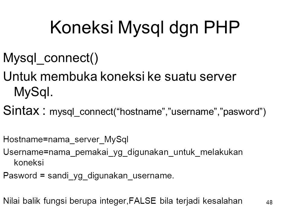 """Koneksi Mysql dgn PHP Mysql_connect() Untuk membuka koneksi ke suatu server MySql. Sintax : mysql_connect(""""hostname"""",""""username"""",""""pasword"""") Hostname=na"""