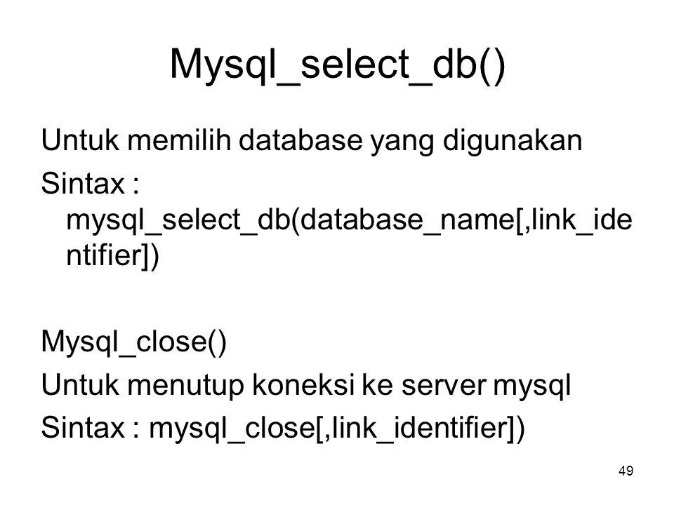 Mysql_select_db() Untuk memilih database yang digunakan Sintax : mysql_select_db(database_name[,link_ide ntifier]) Mysql_close() Untuk menutup koneksi