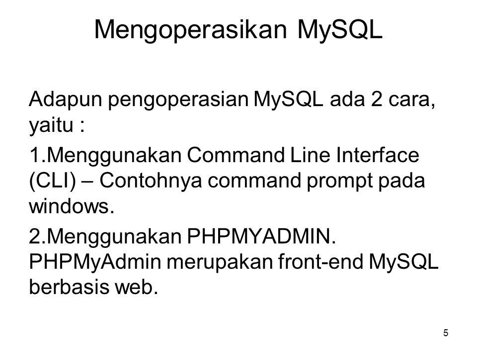 5 Mengoperasikan MySQL Adapun pengoperasian MySQL ada 2 cara, yaitu : 1.Menggunakan Command Line Interface (CLI) – Contohnya command prompt pada windo