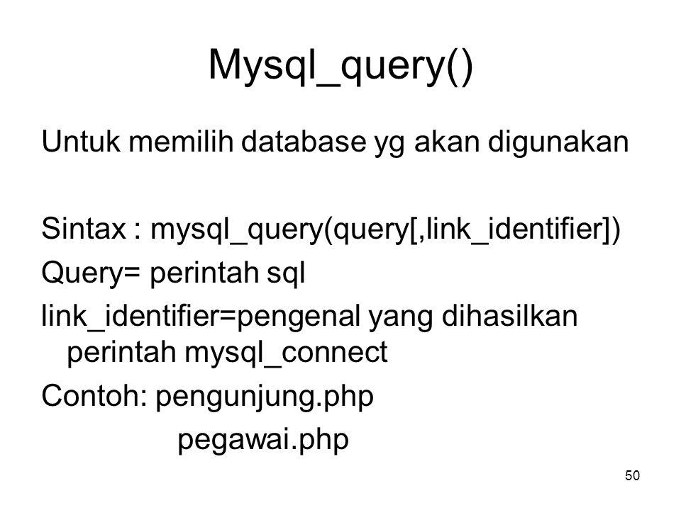 Mysql_query() Untuk memilih database yg akan digunakan Sintax : mysql_query(query[,link_identifier]) Query= perintah sql link_identifier=pengenal yang
