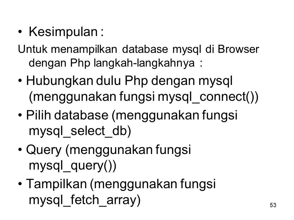 •Kesimpulan : Untuk menampilkan database mysql di Browser dengan Php langkah-langkahnya : • Hubungkan dulu Php dengan mysql (menggunakan fungsi mysql_