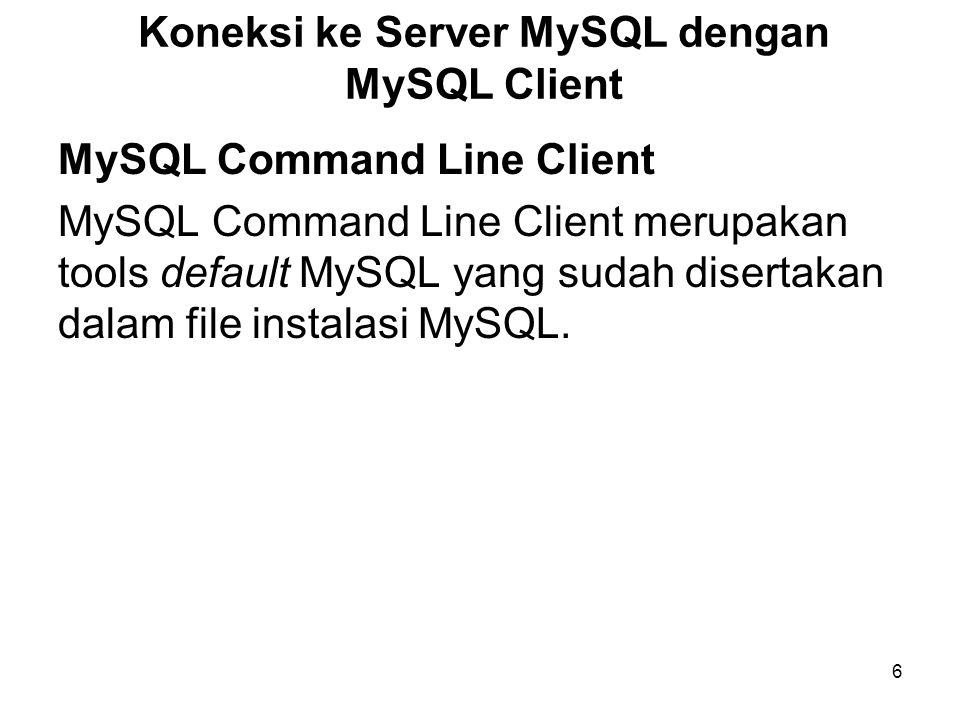 6 Koneksi ke Server MySQL dengan MySQL Client MySQL Command Line Client MySQL Command Line Client merupakan tools default MySQL yang sudah disertakan