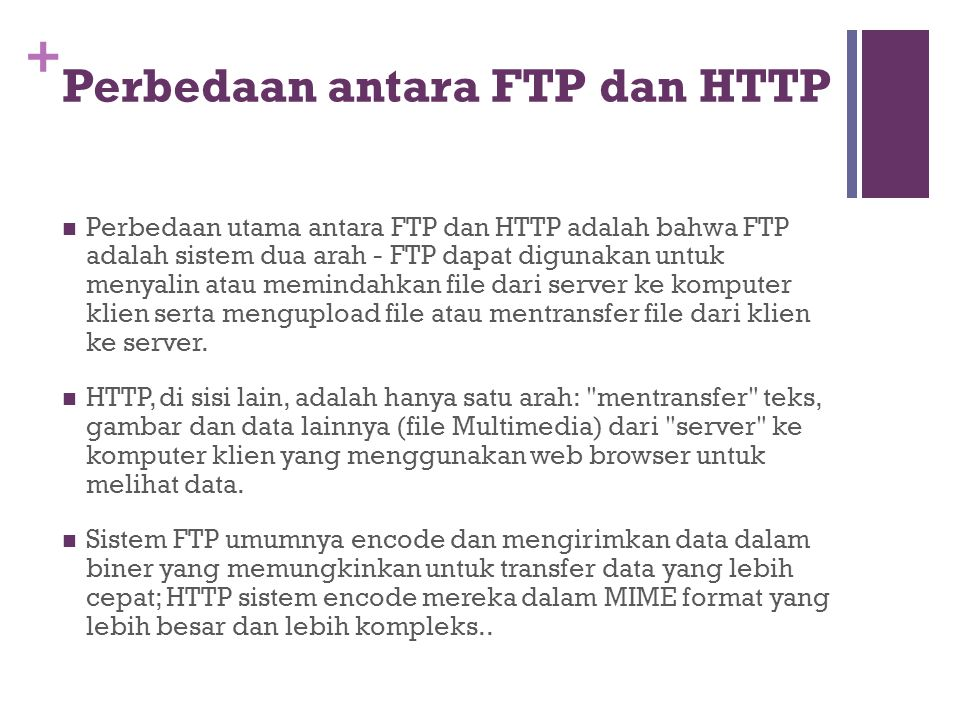 + Perbedaan antara FTP dan HTTP  Perbedaan utama antara FTP dan HTTP adalah bahwa FTP adalah sistem dua arah - FTP dapat digunakan untuk menyalin ata