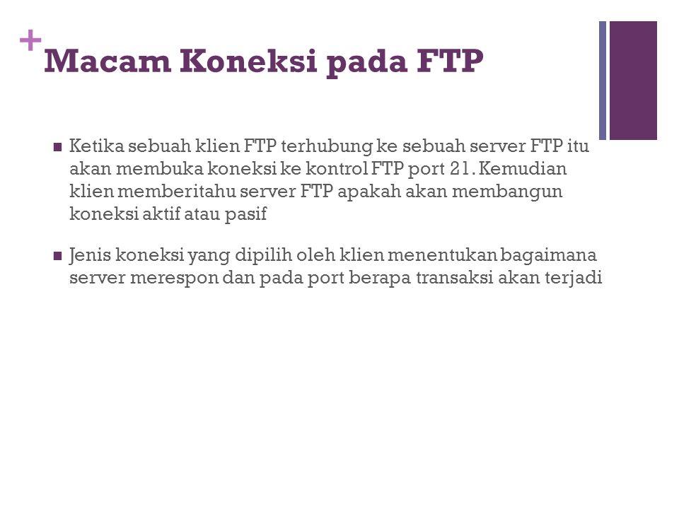 + Macam Koneksi pada FTP  Ketika sebuah klien FTP terhubung ke sebuah server FTP itu akan membuka koneksi ke kontrol FTP port 21. Kemudian klien memb