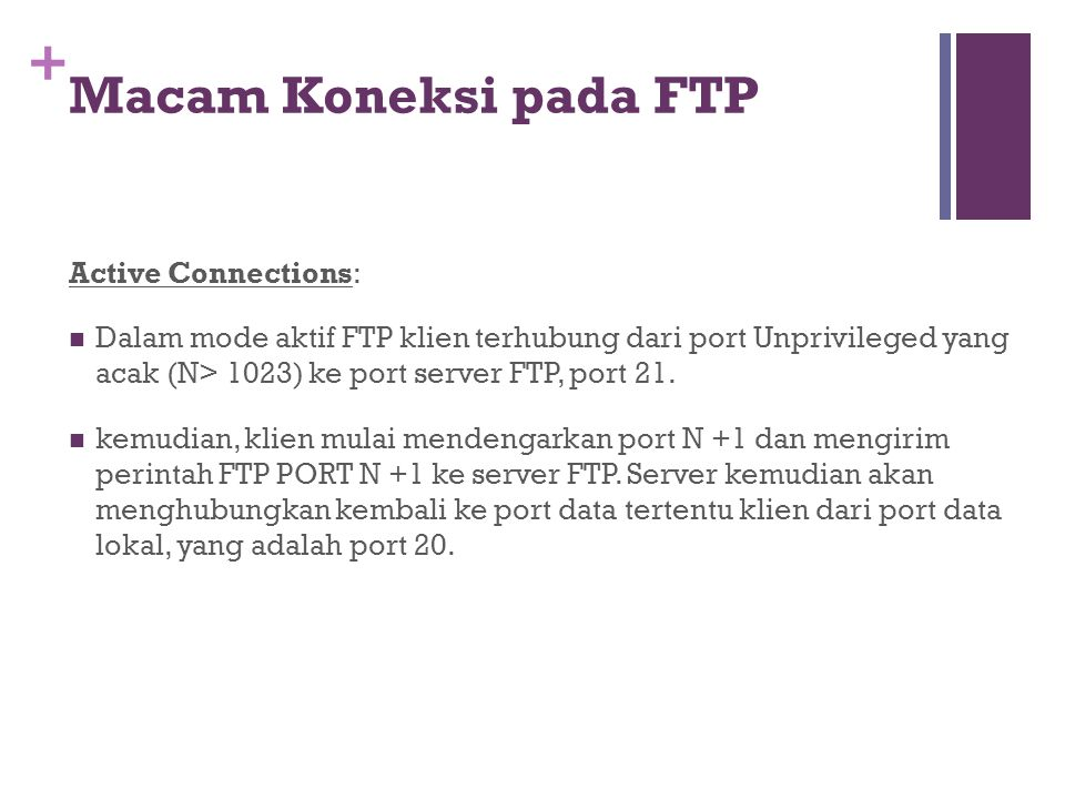 + Active Connections:  Dalam mode aktif FTP klien terhubung dari port Unprivileged yang acak (N> 1023) ke port server FTP, port 21.