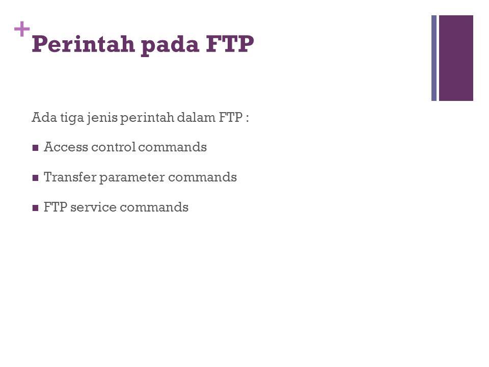 + Perintah pada FTP Ada tiga jenis perintah dalam FTP :  Access control commands  Transfer parameter commands  FTP service commands