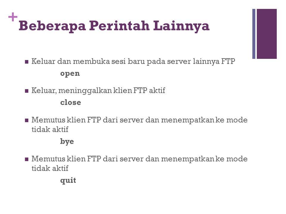 +  Keluar dan membuka sesi baru pada server lainnya FTP open  Keluar, meninggalkan klien FTP aktif close  Memutus klien FTP dari server dan menempatkan ke mode tidak aktif bye  Memutus klien FTP dari server dan menempatkan ke mode tidak aktif quit Beberapa Perintah Lainnya