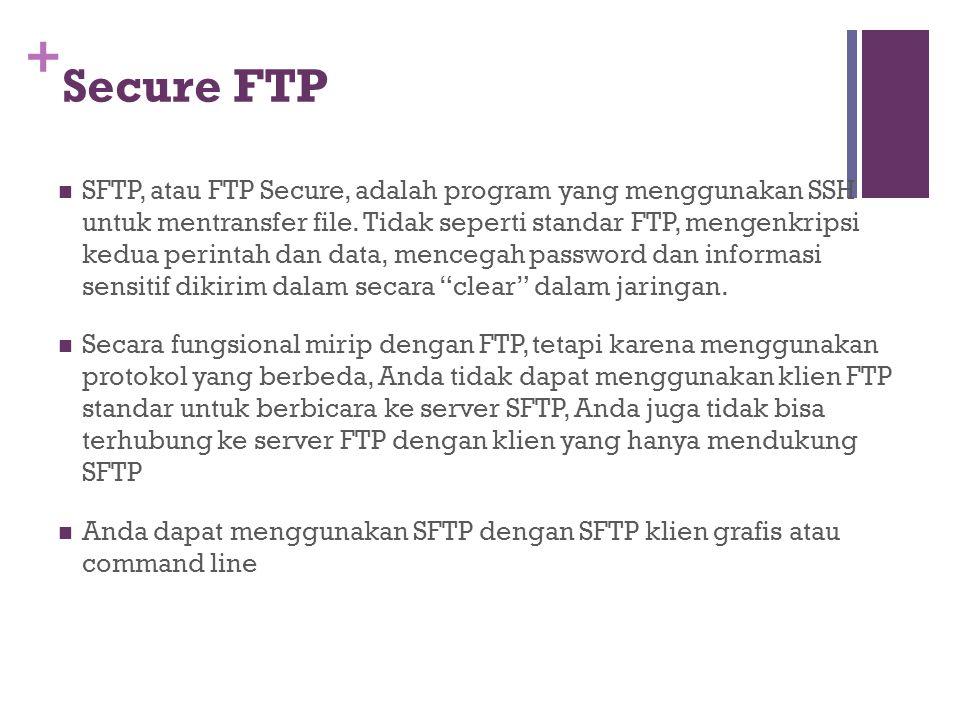 + Secure FTP  SFTP, atau FTP Secure, adalah program yang menggunakan SSH untuk mentransfer file. Tidak seperti standar FTP, mengenkripsi kedua perint