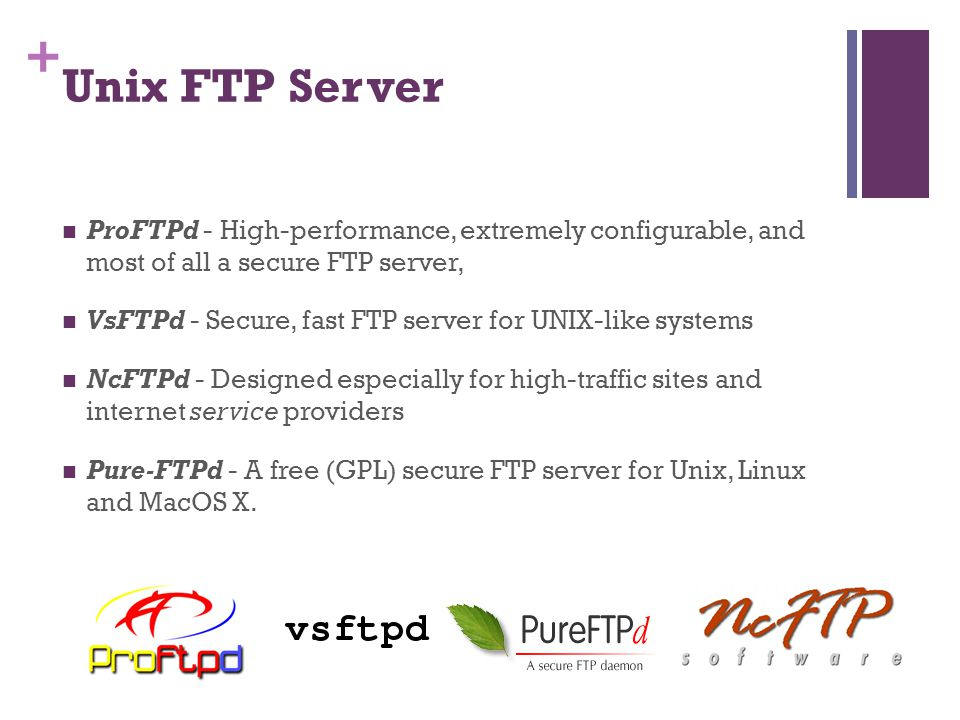 + Unix FTP Server  ProFTPd - High-performance, extremely configurable, and most of all a secure FTP server,  VsFTPd - Secure, fast FTP server for UNIX-like systems  NcFTPd - Designed especially for high-traffic sites and internet service providers  Pure-FTPd - A free (GPL) secure FTP server for Unix, Linux and MacOS X.