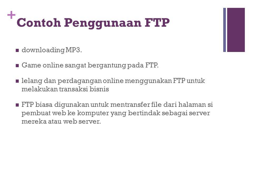 + Contoh Penggunaan FTP  downloading MP3.  Game online sangat bergantung pada FTP.  lelang dan perdagangan online menggunakan FTP untuk melakukan t