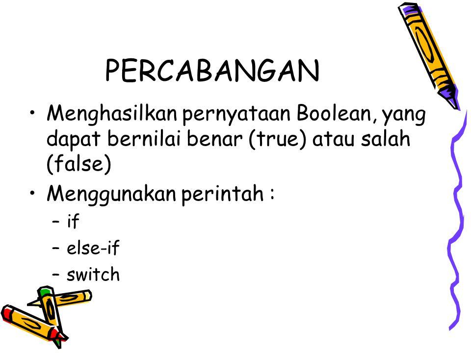 PERCABANGAN •Menghasilkan pernyataan Boolean, yang dapat bernilai benar (true) atau salah (false) •Menggunakan perintah : –if –else-if –switch